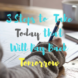 3 Steps to Take Today that Will Pay Back Tomorrow